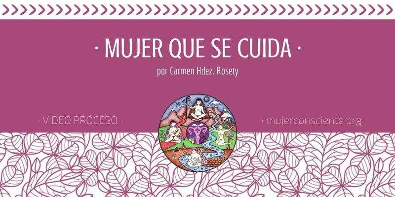 Vídeo Proceso Mujer que se Cuida mujerconsciente Carmen Hernández Rosety